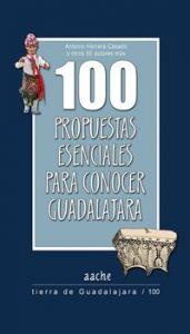 100 Propuestas Esenciales para conocer Guadalajara. Antonio Herrera Casado. Una enciclopedia superútil para empezar a planificar rutas y conocer los hitos de esta tierra. Aache. 15€.
